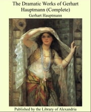 The Dramatic Works of Gerhart Hauptmann (Complete) ebook by Gerhart Hauptmann