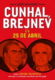 Cunhal, Brejnev e o 25 de Abril ebook by Jose Milhazes