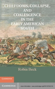 Chiefdoms, Collapse, and Coalescence in the Early American South ebook by Dr Robin Beck,Charles M. Hudson