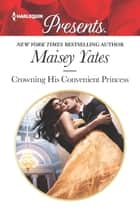 Crowning His Convenient Princess ebook by Maisey Yates