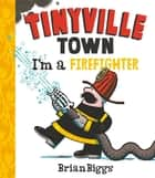 I'm a Firefighter (A Tinyville Town Book) eBook by Brian Biggs