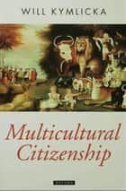 Multicultural Citizenship : A Liberal Theory of Minority Rights ebook by Will Kymlicka