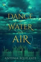 A Dance of Water and Air ebook by Antonia Aquilante