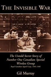 The Invisible War - The Untold Secret Story of Number One Canadian Special Wireless Group ebook by Gil Murray