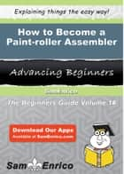 How to Become a Paint-roller Assembler - How to Become a Paint-roller Assembler ebook by Jeneva Kirk