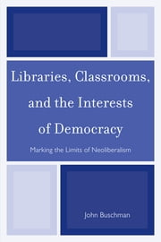 Libraries, Classrooms, and the Interests of Democracy - Marking the Limits of Neoliberalism ebook by John Buschman