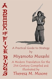 A Book of Five Rings: A Practical Guide to Strategy by Miyamoto Musashi - A Modern Translation For the 21st Century Compiled and Illustrated by Theresa M. Moore ebook by Theresa M. Moore,Theresa M. Moore