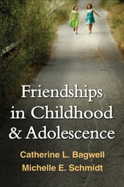 Friendships in Childhood and Adolescence ebook by Catherine L. Bagwell, PhD,Michelle E. Schmidt, PhD