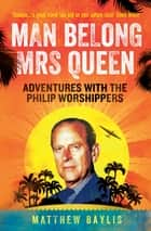 Man Belong Mrs Queen - Adventures with the Philip Worshippers ebook by Matthew Baylis