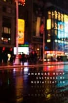 Cultures of Mediatization ebook by Andreas Hepp