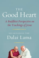 The Good Heart - A Buddhist Perspective on the Teachings of Jesus ebook by His Holiness the Dalai Lama