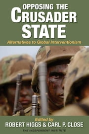 Opposing the Crusader State: Alternatives to Global Interventionism ebook by Robert Higgs,Carl P. Close
