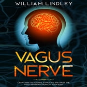 Vagus Nerve: Learn How to Activate, Stimulate and Treat the Most Important Nerve in Your Body audiobook by William Lindley