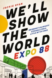 We'll Show the World - Expo 88 – Brisbane's Almighty Struggle for a Little Bit of Cred ebook by Jackie Ryan