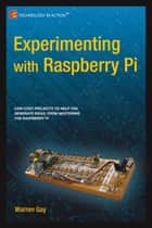 Experimenting with Raspberry Pi ebook by Warren  Gay