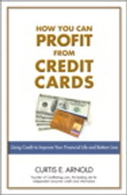 How You Can Profit from Credit Cards - Using Credit to Improve Your Financial Life and Bottom Line ebook by Curtis E. Arnold