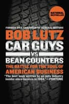 Car Guys vs. Bean Counters - The Battle for the Soul of American Business ebook by Bob Lutz