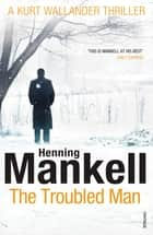 The Troubled Man - A Kurt Wallander Mystery ebook by Henning Mankell, Laurie Thompson