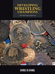 DEVELOPING WRESTLING CHAMPIONS - THE TOTAL PROGRAM APPROACH ebook by Dariel W. Daniel
