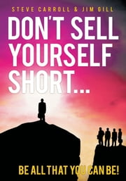 Don't Sell Yourself Short! - be all That you can be! ebook by STEVE CARROLL & JIM GILL