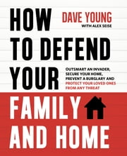 How to Defend Your Family and Home - Outsmart an Invader, Secure Your Home, Prevent a Burglary and Protect Your Loved Ones from Any Threat ebook by Dave Young