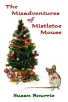 The Misadventures of Mistletoe Mouse ebook by Susan Bourrie