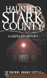 Haunted Stark County - A Ghoulish History ebook by Sherri Brake