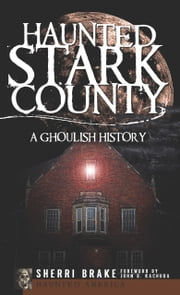 Haunted Stark County - A Ghoulish History ebook by Sherri Brake,John B. Kachuba