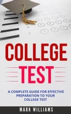 College Test: A Complete Guide For Effective Preparation To Your College Test ebook by Mark Williams