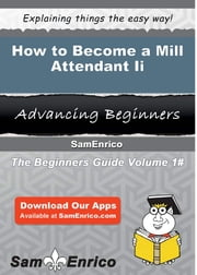 How to Become a Mill Attendant Ii - How to Become a Mill Attendant Ii ebook by Reggie Cerda