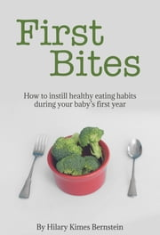 First Bites - How To Instill Healthy Eating Habits During Your Baby's First Year ebook by Hilary Kimes Bernstein