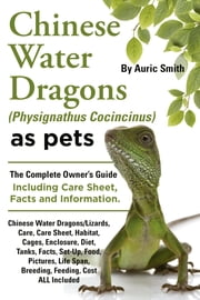 Chinese Water Dragons as Pets. Care, Habitat, Cages, Enclosure, Diet, Tanks Setup, Facts, Food, Pictures, Shedding, Life Span, Breeding, Cost All Incl ebook by Smith, Auric