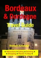 Bordeaux & Dordogne Travel Guide - Attractions, Eating, Drinking, Shopping & Places To Stay ebook by Brendan Kavanagh