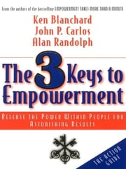 The 3 Keys to Empowerment - Release the Power Within People for Astonishing Results ebook by Ken Blanchard,John P. Carlos,Alan Randolph