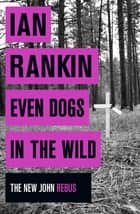 Even Dogs in the Wild - The No.1 bestseller (Inspector Rebus Book 20) ebook by Ian Rankin