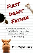 First Draft Father: A Write-from-Home Dad Finds the Joy/Anxiety/Exhaustion/Wonder of Parenting ebook by Ed Cyzewski