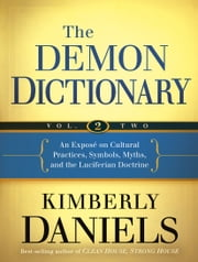 The Demon Dictionary Volume Two - An Exposé on Cultural Practices, Symbols, Myths, and the Luciferian Doctrine ebook by Kimberly Daniels