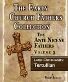 The Early Church Fathers - Ante Nicene Fathers Volume 3-Latin Christianity: Tertullian ebook by Philip Schaff