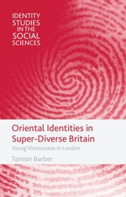 Oriental Identities in Super-Diverse Britain - Young Vietnamese in London ebook by T. Barber