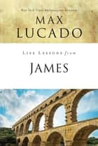 Life Lessons from James - Practical Wisdom ebook by Max Lucado