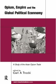 Opium, Empire and the Global Political Economy - A Study of the Asian Opium Trade 1750-1950 ebook by Carl Trocki