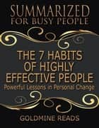 The 7 Habits of Highly Effective People - Summarized for Busy People: Powerful Lessons In Personal Change: Based on the Book by Stephen Covey ebook by Goldmine Reads