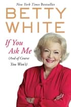 If You Ask Me - (And of Course You Won't) ebook by Betty White