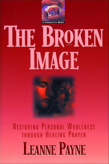 The Broken Image - Restoring Personal Wholeness through Healing Prayer ebook by Leanne Payne