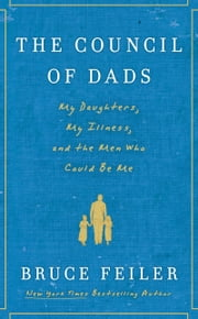 The Council of Dads - My Daughters, My Illness, and the Men Who Could Be Me ebook by Bruce Feiler