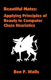 Beautiful Mates: Applying Principles of Beauty to Computer Chess Heuristics ebook by Walls, Ben P.