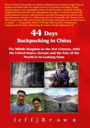 44 Days Backpacking in China - The Middle Kingdom in the 21st Century, with the United States, Europe and the Fate of the World in Its Looking Glass ebook by Jeff J. Brown