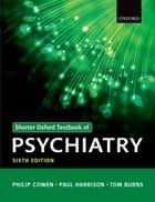 Shorter Oxford Textbook of Psychiatry ebook by Philip Cowen, Paul Harrison, Tom Burns