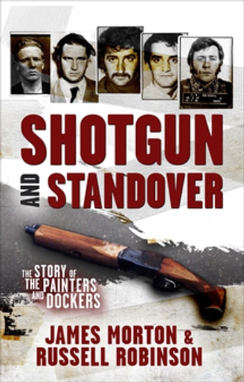 Shotgun and Standover - The story of the Painters and Dockers ebook by James Morton,Russell Robinson
