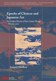 Epochs of Chinese and Japanese Art: An Outline History of East Asiatic Design ebook by Fenollosa, Ernest F.